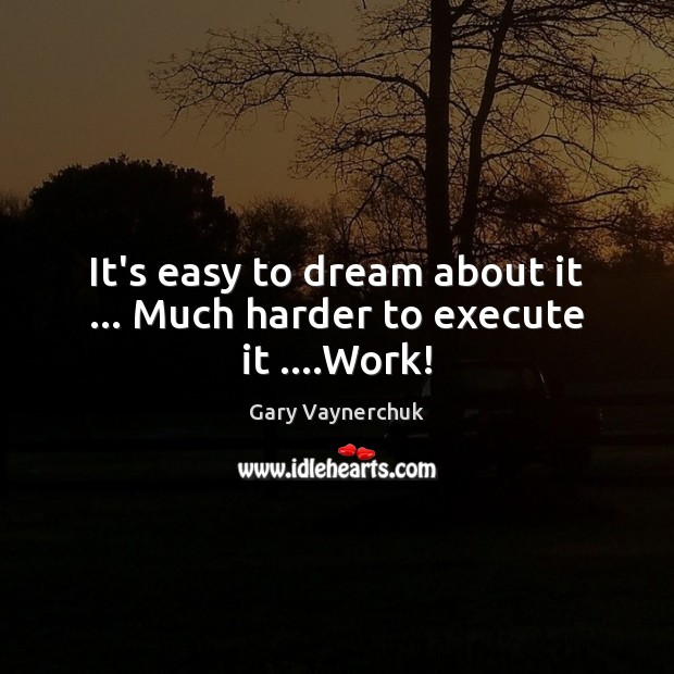 It's easy to dream about it … Much harder to execute it ….Work! Image