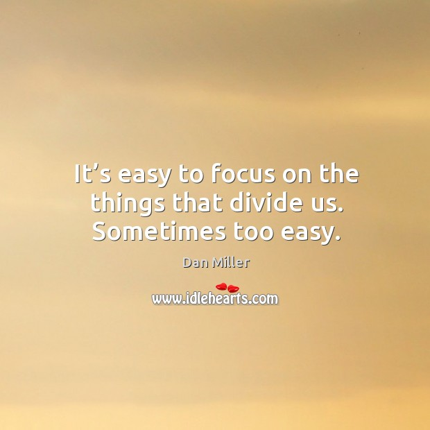 It's easy to focus on the things that divide us. Sometimes too easy. Image