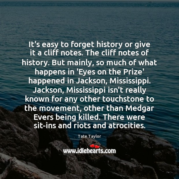 It's easy to forget history or give it a cliff notes. The Tate Taylor Picture Quote