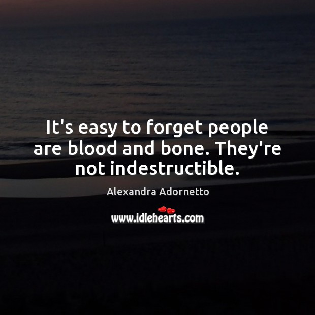 It's easy to forget people are blood and bone. They're not indestructible. Image