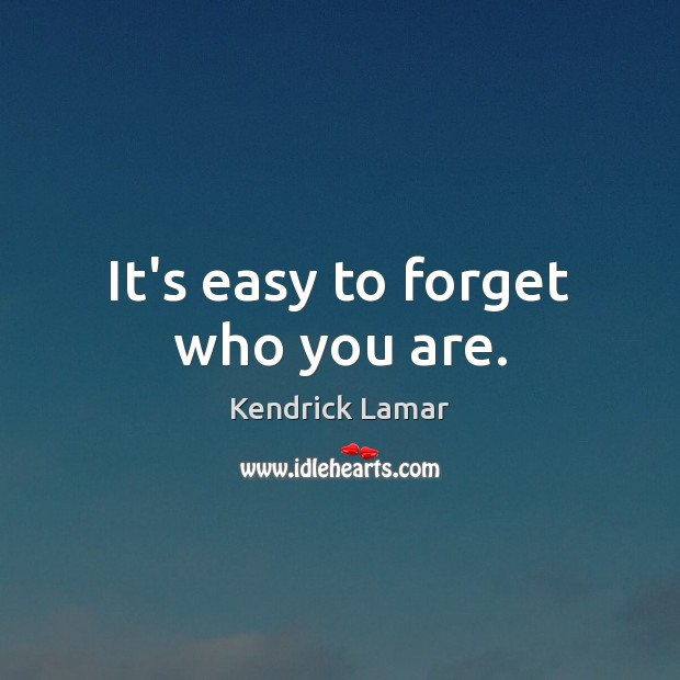 It's easy to forget who you are. Image