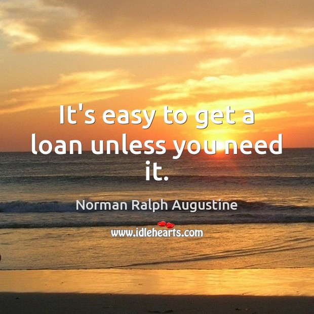 It's easy to get a loan unless you need it. Norman Ralph Augustine Picture Quote