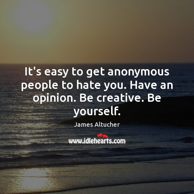 Image, It's easy to get anonymous people to hate you. Have an opinion. Be creative. Be yourself.