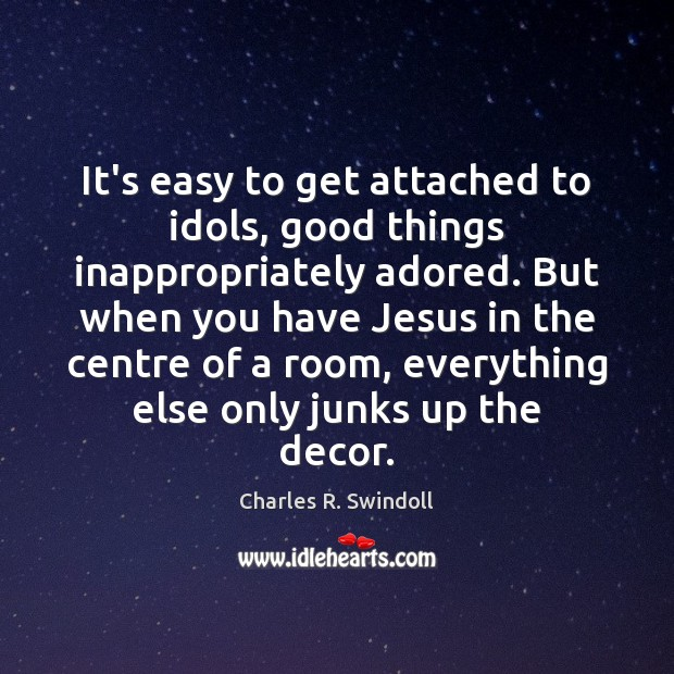 It's easy to get attached to idols, good things inappropriately adored. But Charles R. Swindoll Picture Quote