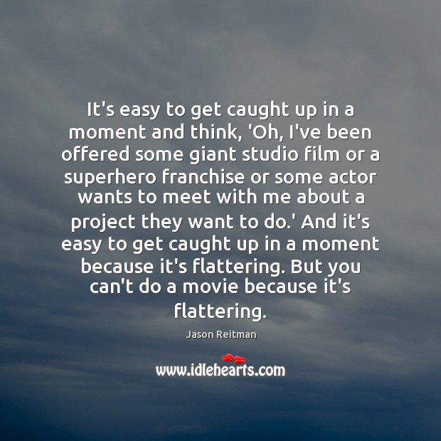 It's easy to get caught up in a moment and think, 'Oh, Jason Reitman Picture Quote