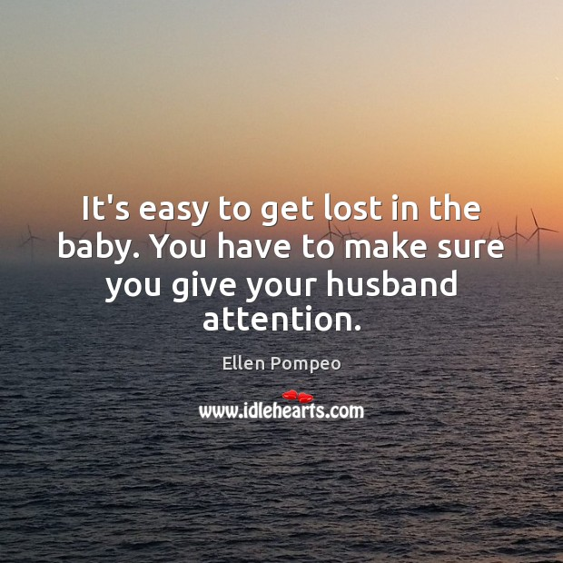 It's easy to get lost in the baby. You have to make sure you give your husband attention. Image