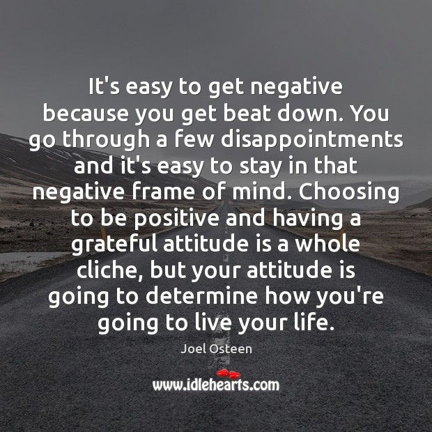 It's easy to get negative because you get beat down. You go Joel Osteen Picture Quote