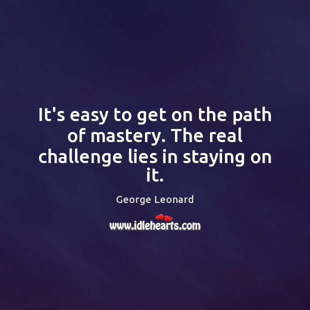 It's easy to get on the path of mastery. The real challenge lies in staying on it. George Leonard Picture Quote