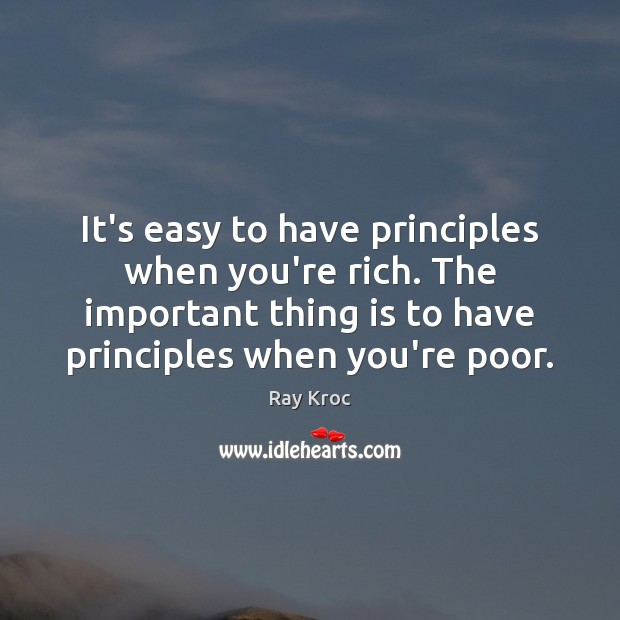 It's easy to have principles when you're rich. The important thing is Ray Kroc Picture Quote