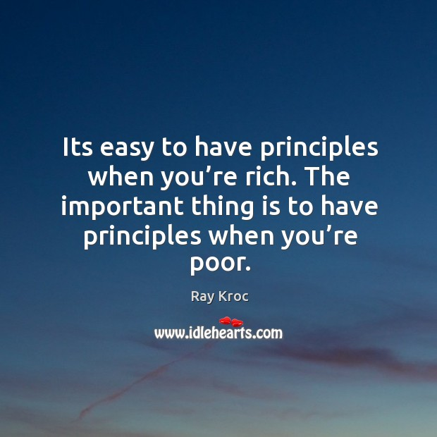 Its easy to have principles when you're rich. The important thing is to have principles when you're poor. Ray Kroc Picture Quote