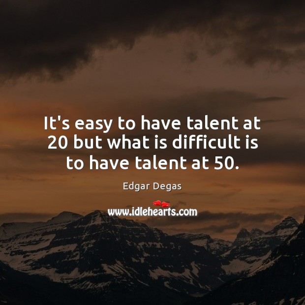 It's easy to have talent at 20 but what is difficult is to have talent at 50. Image