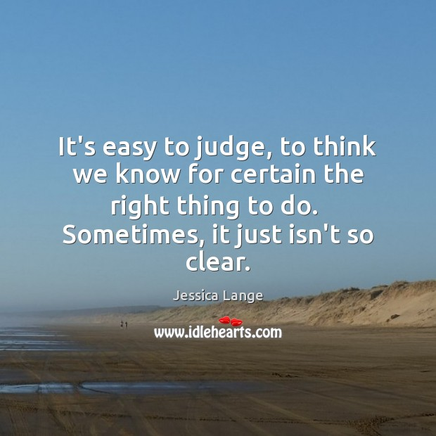 It's easy to judge, to think we know for certain the right Jessica Lange Picture Quote