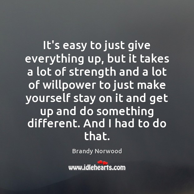 It's easy to just give everything up, but it takes a lot Brandy Norwood Picture Quote
