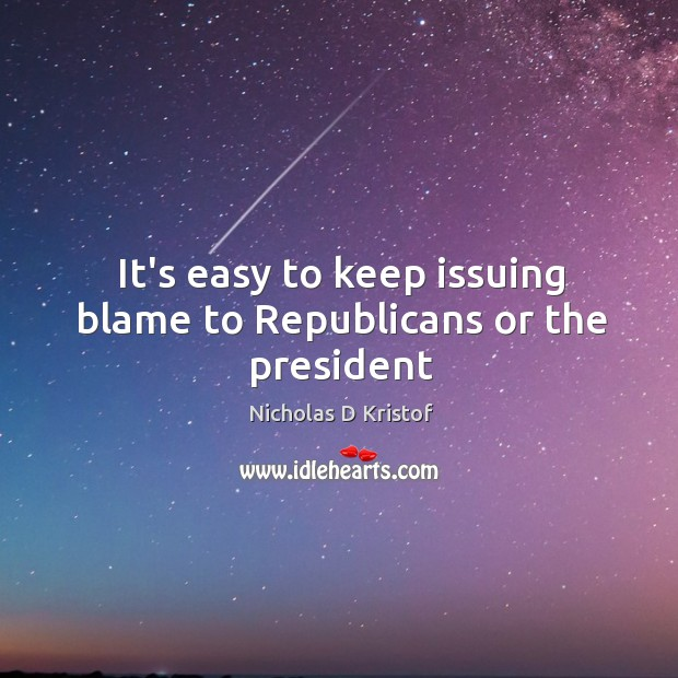 It's easy to keep issuing blame to Republicans or the president Nicholas D Kristof Picture Quote