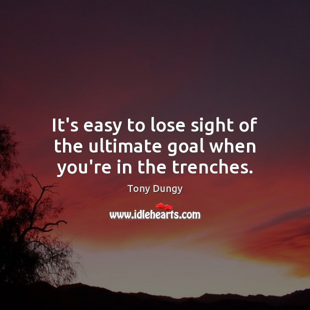 It's easy to lose sight of the ultimate goal when you're in the trenches. Tony Dungy Picture Quote