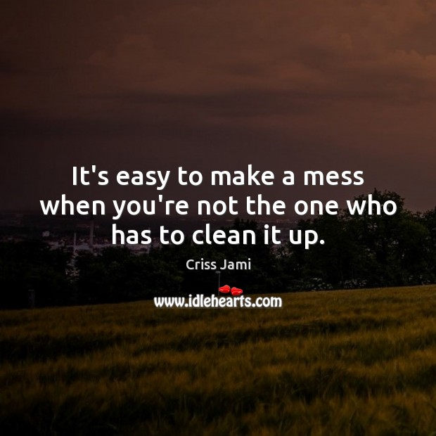 Image, It's easy to make a mess when you're not the one who has to clean it up.
