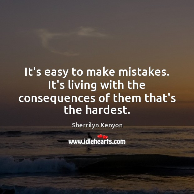 It's easy to make mistakes. It's living with the consequences of them that's the hardest. Image