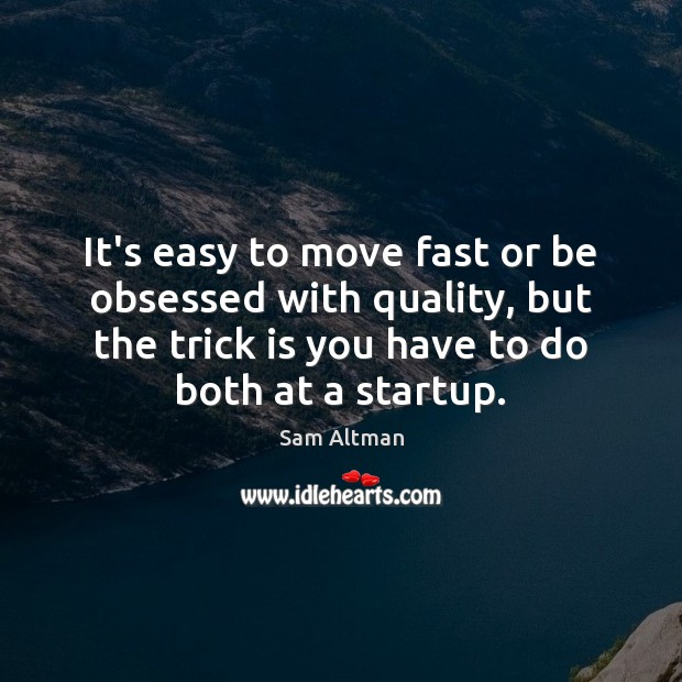 It's easy to move fast or be obsessed with quality, but the Sam Altman Picture Quote