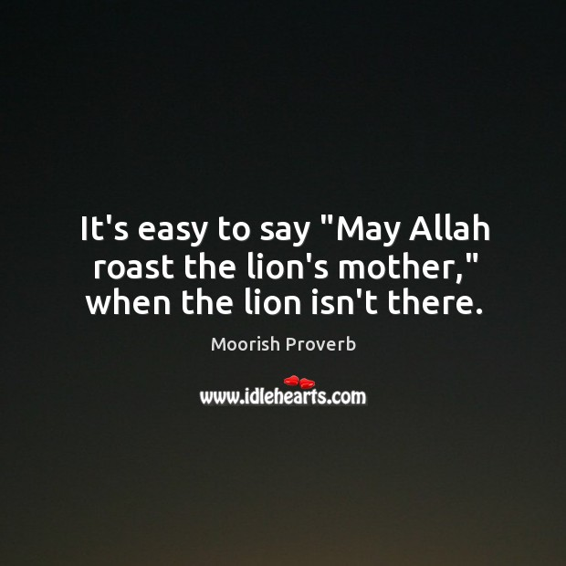 """It's easy to say """"may allah roast the lion's mother,"""" when the lion isn't there. Moorish Proverbs Image"""