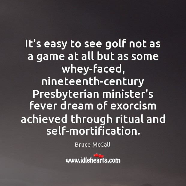 It's easy to see golf not as a game at all but Bruce McCall Picture Quote