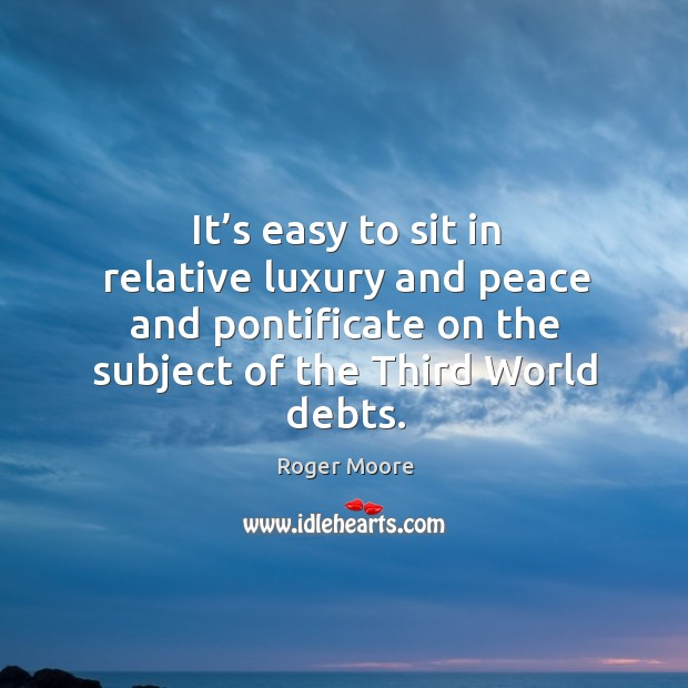 Image, It's easy to sit in relative luxury and peace and pontificate on the subject of the third world debts.