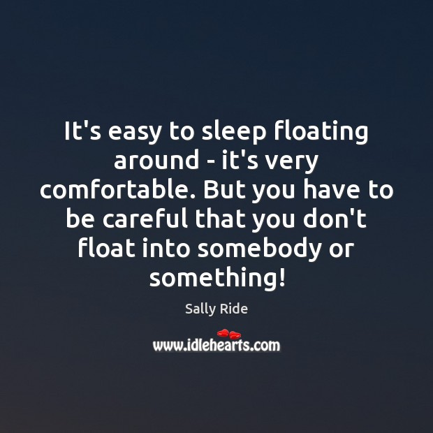 It's easy to sleep floating around – it's very comfortable. But you Sally Ride Picture Quote