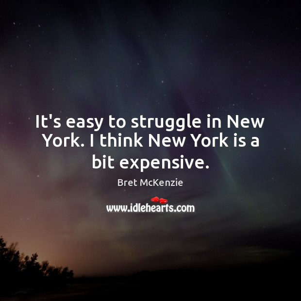 It's easy to struggle in New York. I think New York is a bit expensive. Image
