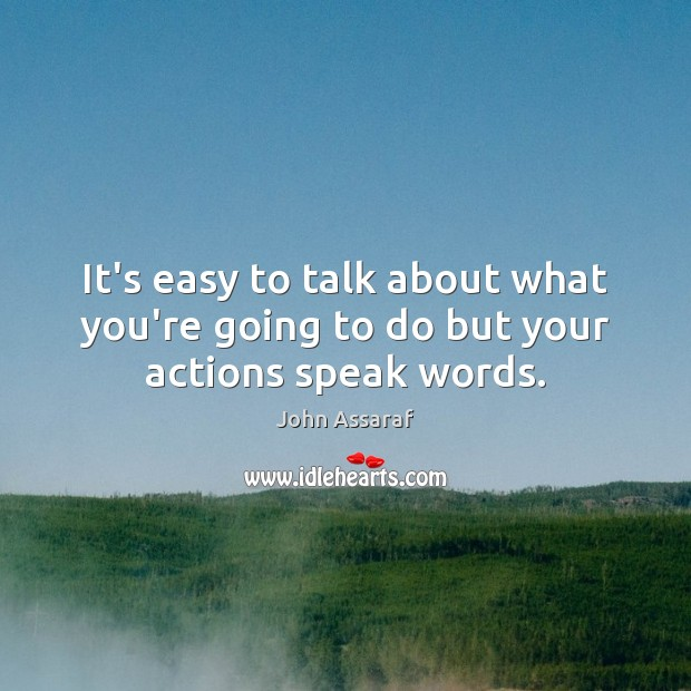 It's easy to talk about what you're going to do but your actions speak words. John Assaraf Picture Quote
