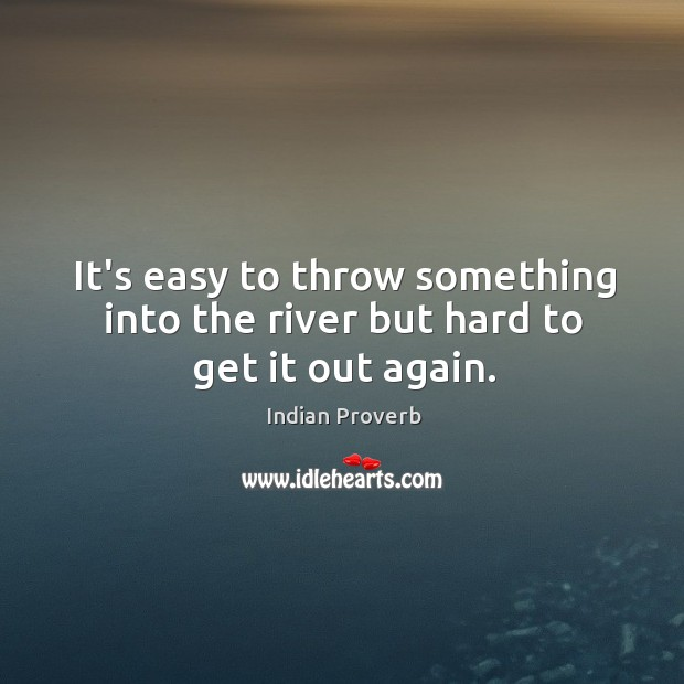 It's easy to throw something into the river but hard to get it out again. Image