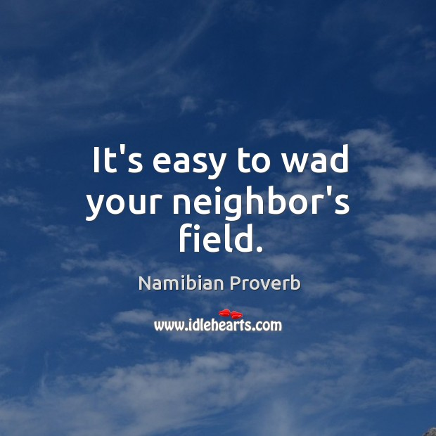 It's easy to wad your neighbor's field. Namibian Proverbs Image