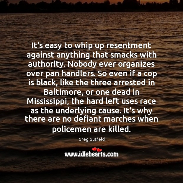 It's easy to whip up resentment against anything that smacks with authority. Greg Gutfeld Picture Quote