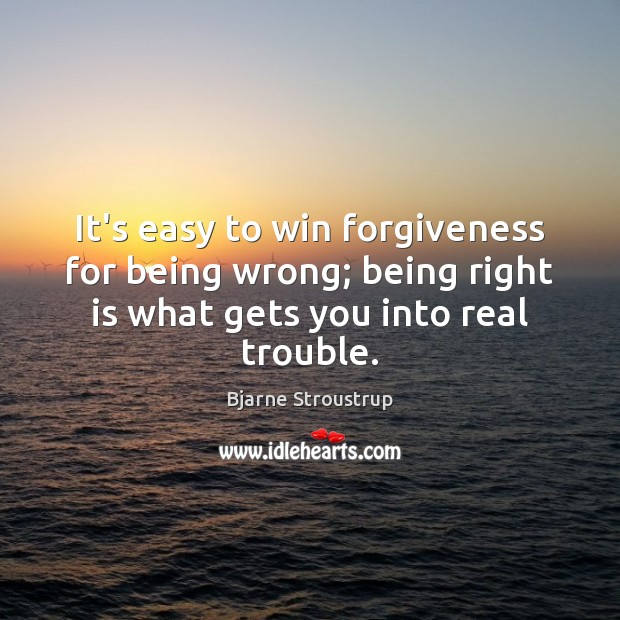 Image, It's easy to win forgiveness for being wrong; being right is what
