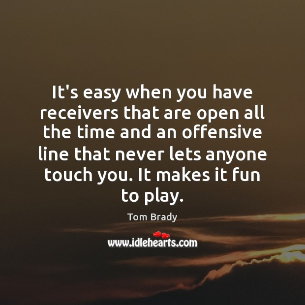 It's easy when you have receivers that are open all the time Offensive Quotes Image