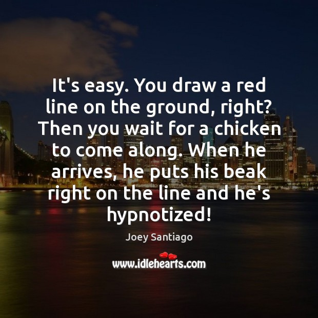 It's easy. You draw a red line on the ground, right? Then Joey Santiago Picture Quote