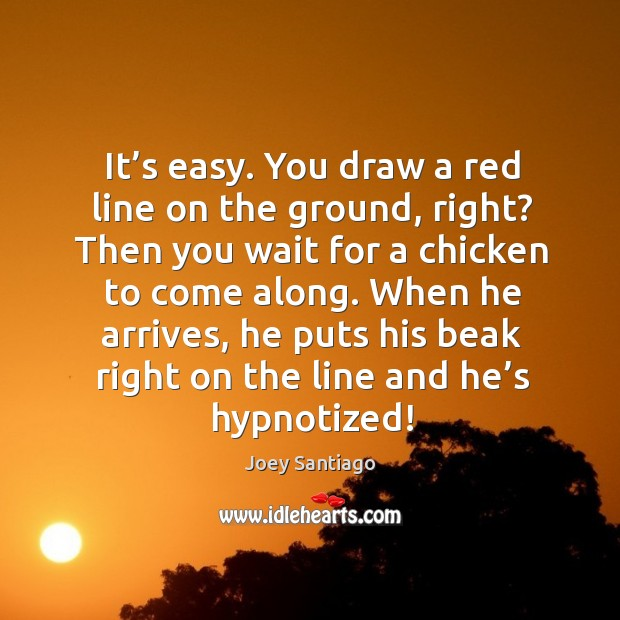 It's easy. You draw a red line on the ground, right? then you wait for a chicken to come along. Joey Santiago Picture Quote