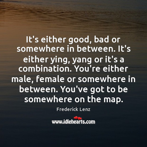 It's either good, bad or somewhere in between. It's either ying, yang Image