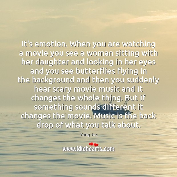 It's emotion. When you are watching a movie you see a woman Image