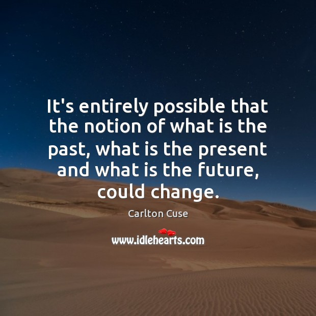 It's entirely possible that the notion of what is the past, what Image