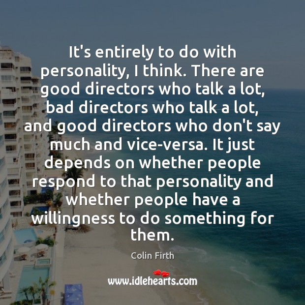 It's entirely to do with personality, I think. There are good directors Colin Firth Picture Quote