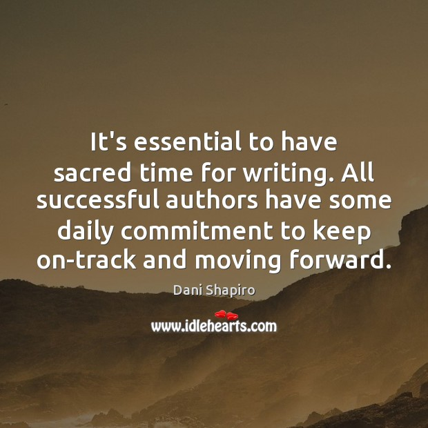 It's essential to have sacred time for writing. All successful authors have Dani Shapiro Picture Quote