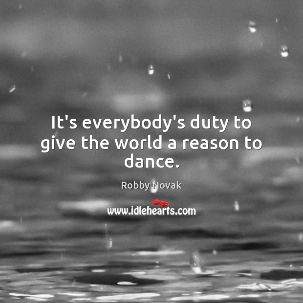 It's everybody's duty to give the world a reason to dance. Image