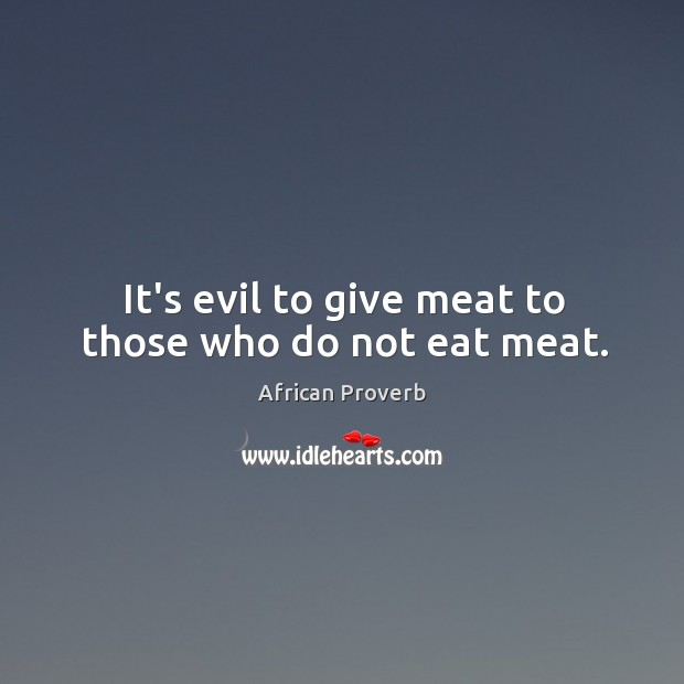 Image, It's evil to give meat to those who do not eat meat.