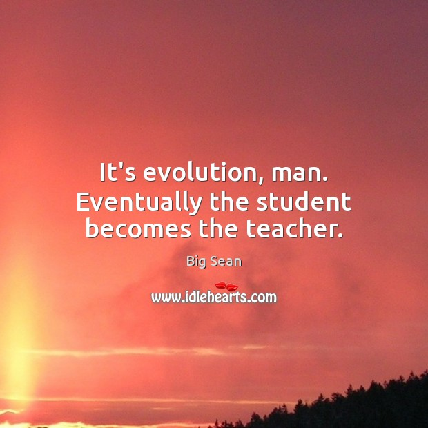 It's evolution, man. Eventually the student becomes the teacher. Image