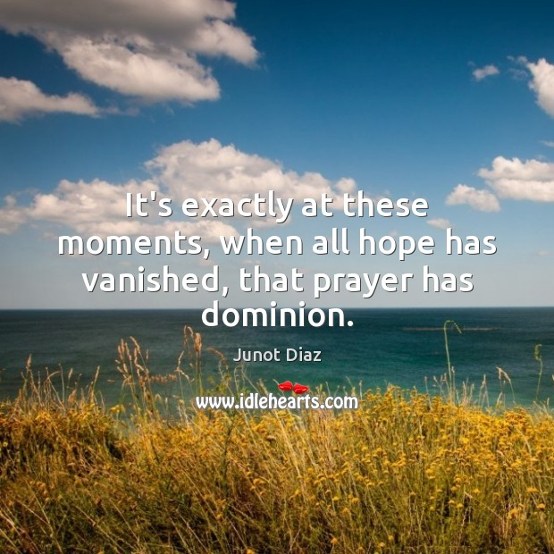 It's exactly at these moments, when all hope has vanished, that prayer has dominion. Junot Diaz Picture Quote