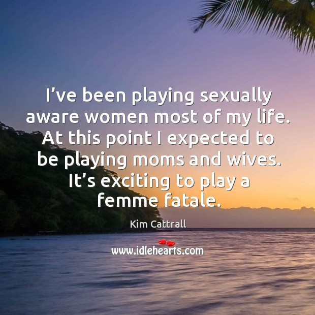 It's exciting to play a femme fatale. Kim Cattrall Picture Quote