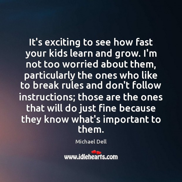 It's exciting to see how fast your kids learn and grow. I'm Michael Dell Picture Quote