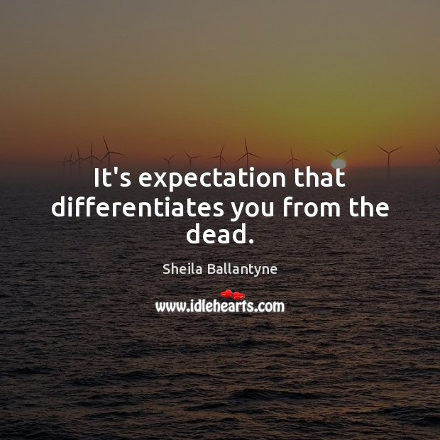 It's expectation that differentiates you from the dead. Image