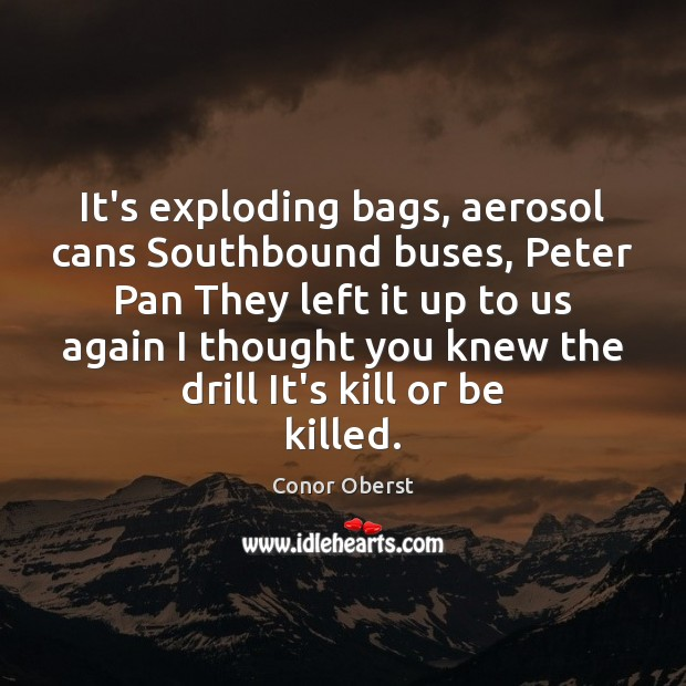 It's exploding bags, aerosol cans Southbound buses, Peter Pan They left it Conor Oberst Picture Quote