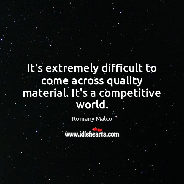 It's extremely difficult to come across quality material. It's a competitive world. Romany Malco Picture Quote