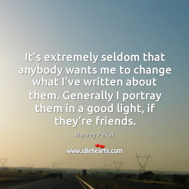 It's extremely seldom that anybody wants me to change what I've written about them. Harvey Pekar Picture Quote